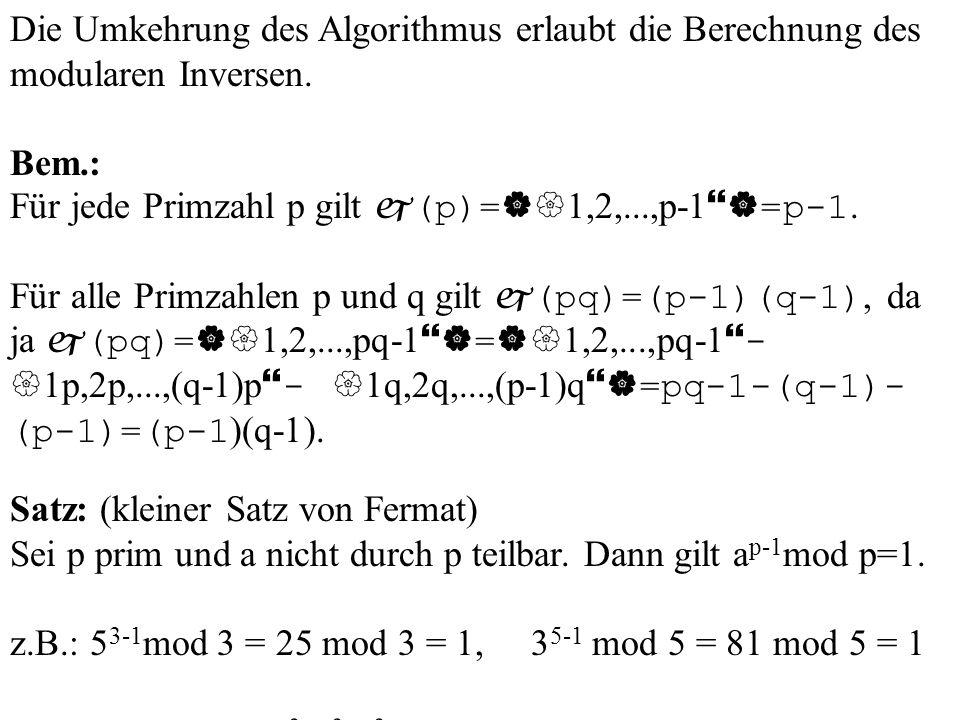 Die Umkehrung des Algorithmus erlaubt die Berechnung des modularen Inversen. Bem.: Für jede Primzahl p gilt (p)= 1,2,...,p-1 =p-1. Für alle Primzahlen