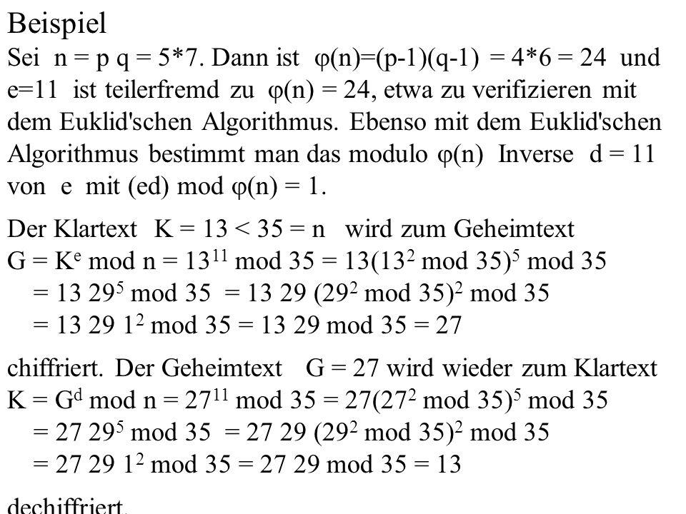 Beispiel Sei n = p q = 5*7. Dann ist (n)=(p-1)(q-1) = 4*6 = 24 und e=11 ist teilerfremd zu (n) = 24, etwa zu verifizieren mit dem Euklid'schen Algorit