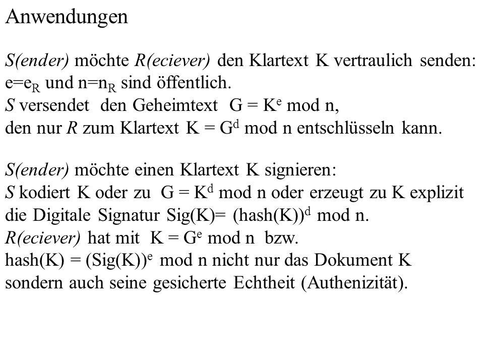 Anwendungen S(ender) möchte R(eciever) den Klartext K vertraulich senden: e=e R und n=n R sind öffentlich. S versendet den Geheimtext G = K e mod n, d