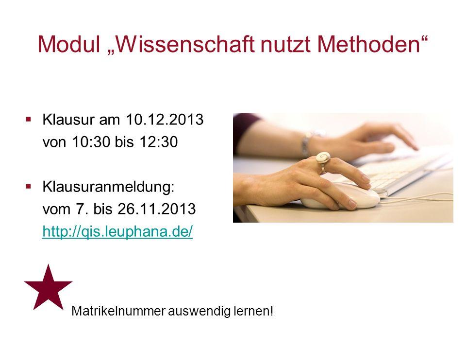 Modul Wissenschaft nutzt Methoden Klausur am 10.12.2013 von 10:30 bis 12:30 Klausuranmeldung: vom 7. bis 26.11.2013 http://qis.leuphana.de/ Matrikelnu