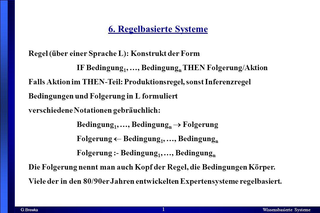 Wissensbasierte Systeme 1 G. Brewka Wissensbasierte Systeme 1 6. Regelbasierte Systeme Regel (über einer Sprache L): Konstrukt der Form IF Bedingung 1