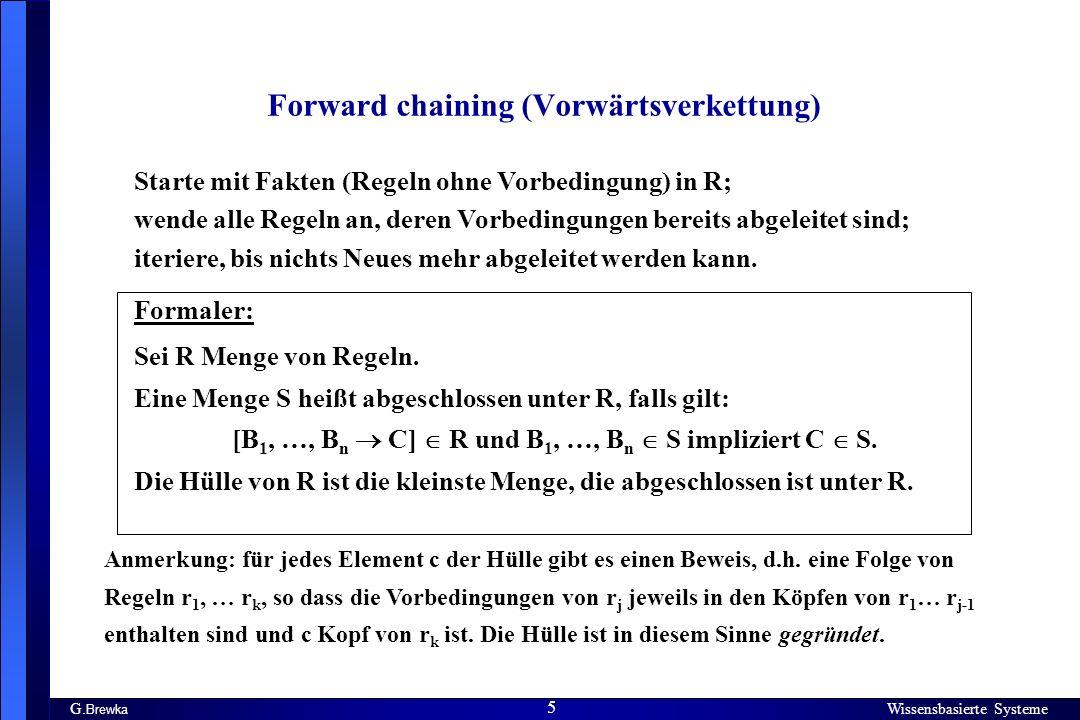 Wissensbasierte Systeme 5 G. Brewka Wissensbasierte Systeme 5 Forward chaining (Vorwärtsverkettung) Starte mit Fakten (Regeln ohne Vorbedingung) in R;