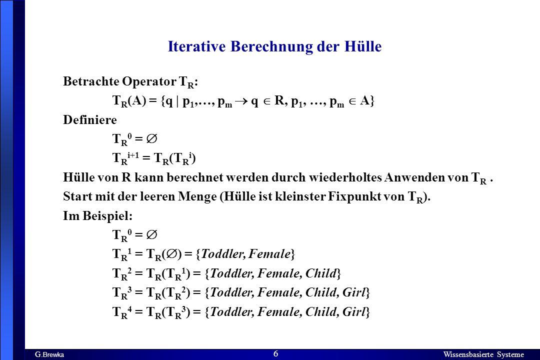 Wissensbasierte Systeme 6 G. Brewka Wissensbasierte Systeme 6 Iterative Berechnung der Hülle Betrachte Operator T R : T R (A) = {q | p 1,…, p m q R, p