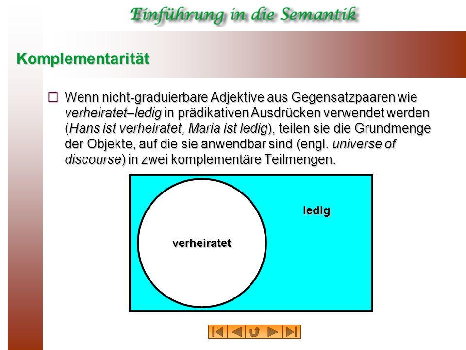 Komplementarität Wenn nicht-graduierbare Adjektive aus Gegensatzpaaren wie verheiratet–ledig in prädikativen Ausdrücken verwendet werden (Hans ist ver