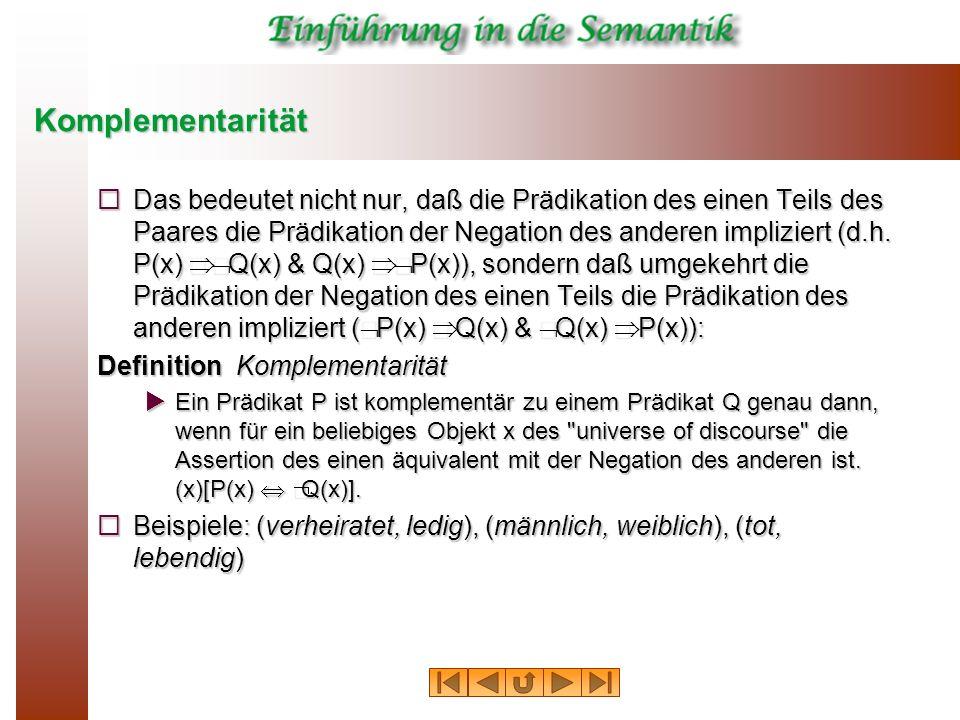 Komplementarität Das bedeutet nicht nur, daß die Prädikation des einen Teils des Paares die Prädikation der Negation des anderen impliziert (d.h. P(x)