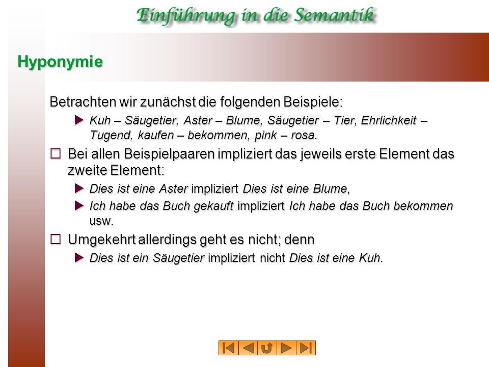 Hyponymie Betrachten wir zunächst die folgenden Beispiele: Kuh – Säugetier, Aster – Blume, Säugetier – Tier, Ehrlichkeit – Tugend, kaufen – bekommen,