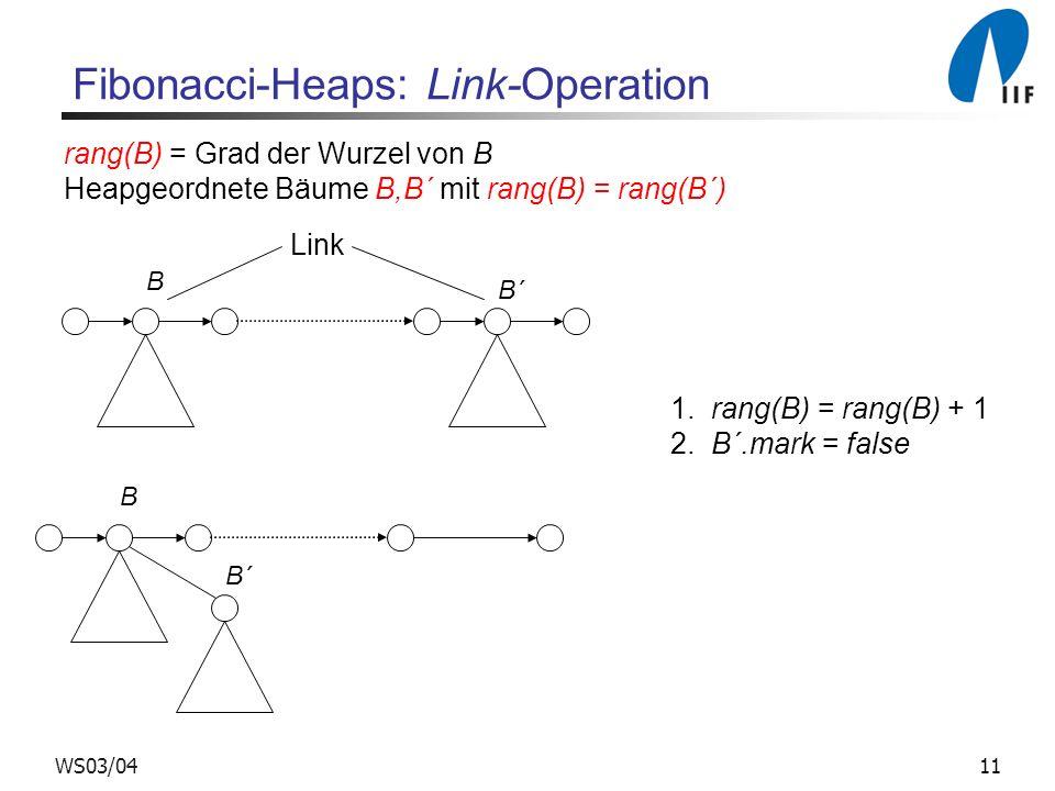 11WS03/04 Fibonacci-Heaps: Link-Operation B B´ Link B B´ 1. rang(B) = rang(B) + 1 2. B´.mark = false rang(B) = Grad der Wurzel von B Heapgeordnete Bäu