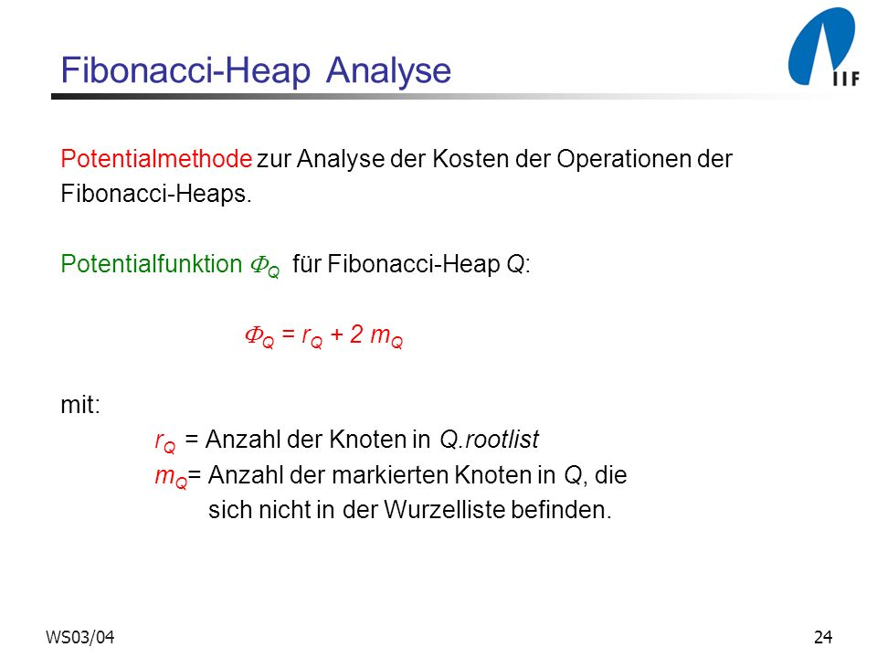 24WS03/04 Fibonacci-Heap Analyse Potentialmethode zur Analyse der Kosten der Operationen der Fibonacci-Heaps. Potentialfunktion Q für Fibonacci-Heap Q