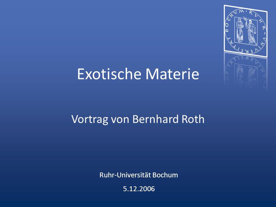 Exotische Materie Vortrag von Bernhard Roth Ruhr-Universität Bochum 5.12.2006