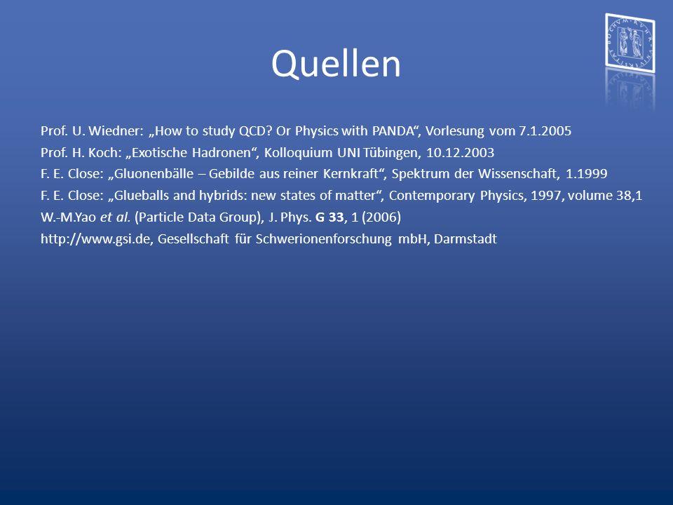 Quellen Prof. U. Wiedner: How to study QCD? Or Physics with PANDA, Vorlesung vom 7.1.2005 Prof. H. Koch: Exotische Hadronen, Kolloquium UNI Tübingen,
