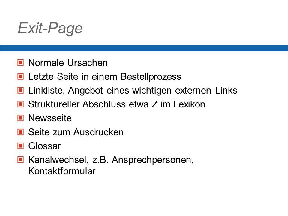 Exit-Page Normale Ursachen Letzte Seite in einem Bestellprozess Linkliste, Angebot eines wichtigen externen Links Struktureller Abschluss etwa Z im Lexikon Newsseite Seite zum Ausdrucken Glossar Kanalwechsel, z.B.
