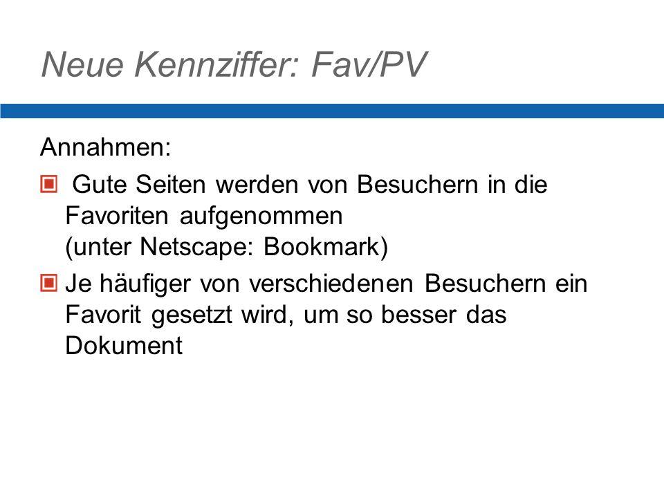 Neue Kennziffer: Fav/PV Annahmen: Gute Seiten werden von Besuchern in die Favoriten aufgenommen (unter Netscape: Bookmark) Je häufiger von verschiedenen Besuchern ein Favorit gesetzt wird, um so besser das Dokument