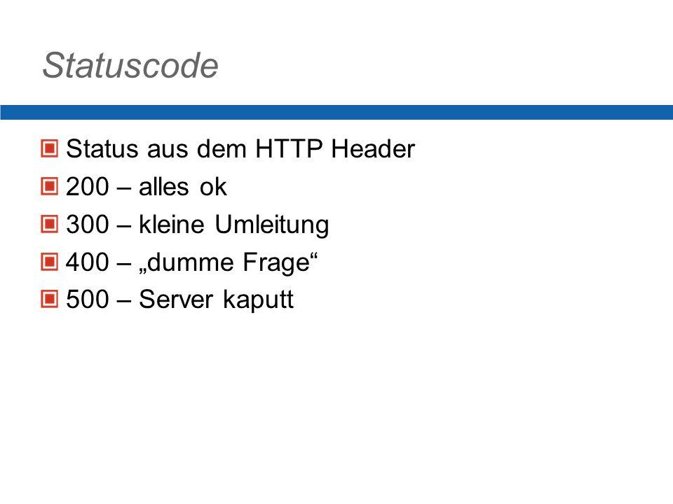 Statuscode Status aus dem HTTP Header 200 – alles ok 300 – kleine Umleitung 400 – dumme Frage 500 – Server kaputt