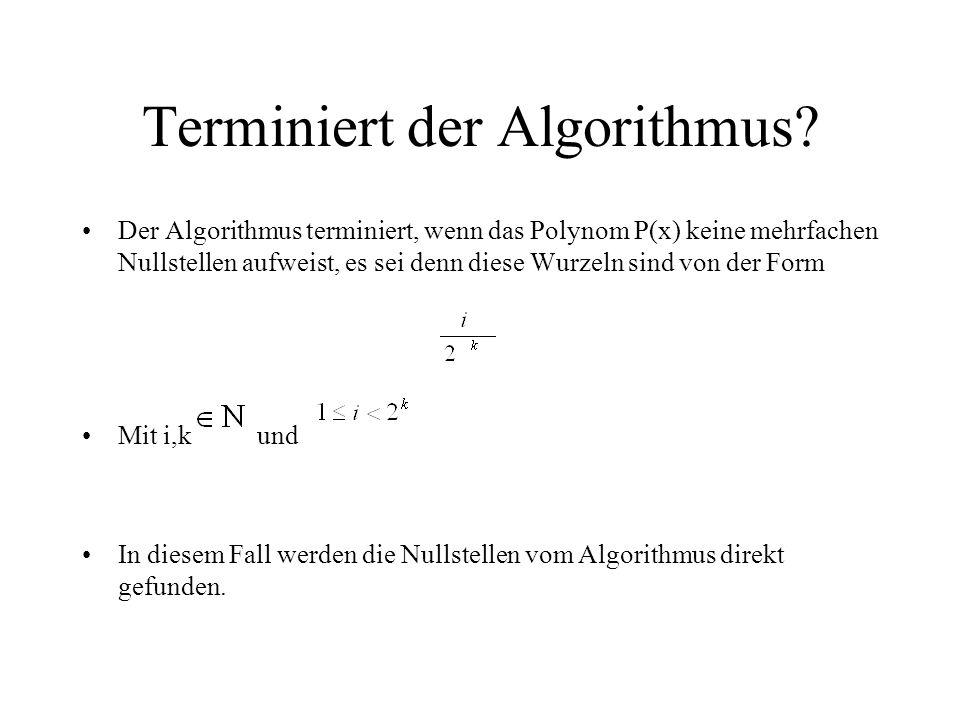 Terminiert der Algorithmus? Der Algorithmus terminiert, wenn das Polynom P(x) keine mehrfachen Nullstellen aufweist, es sei denn diese Wurzeln sind vo