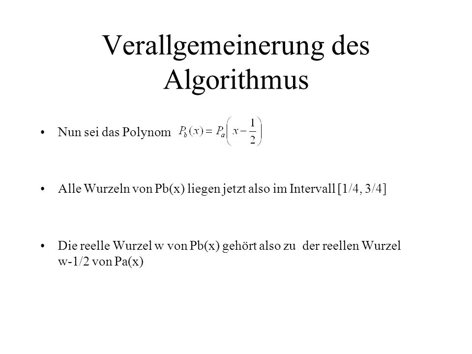Verallgemeinerung des Algorithmus Nun sei das Polynom Alle Wurzeln von Pb(x) liegen jetzt also im Intervall [1/4, 3/4] Die reelle Wurzel w von Pb(x) g
