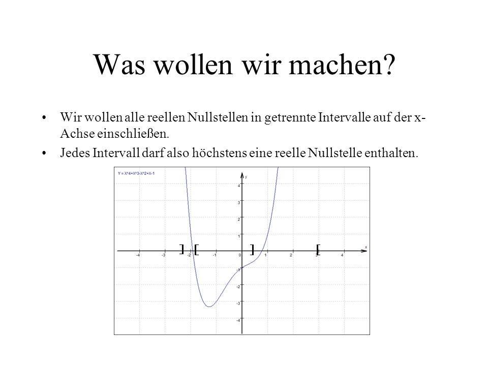 Was wollen wir machen? Wir wollen alle reellen Nullstellen in getrennte Intervalle auf der x- Achse einschließen. Jedes Intervall darf also höchstens