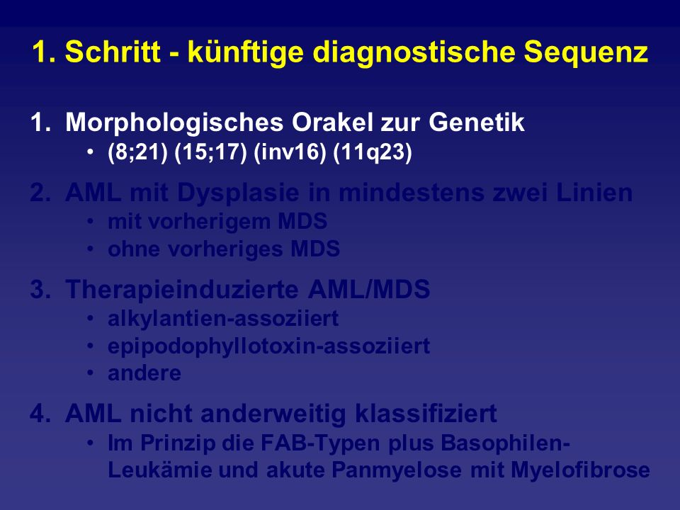 1. Schritt - künftige diagnostische Sequenz 1.Morphologisches Orakel zur Genetik (8;21) (15;17) (inv16) (11q23) 2.AML mit Dysplasie in mindestens zwei