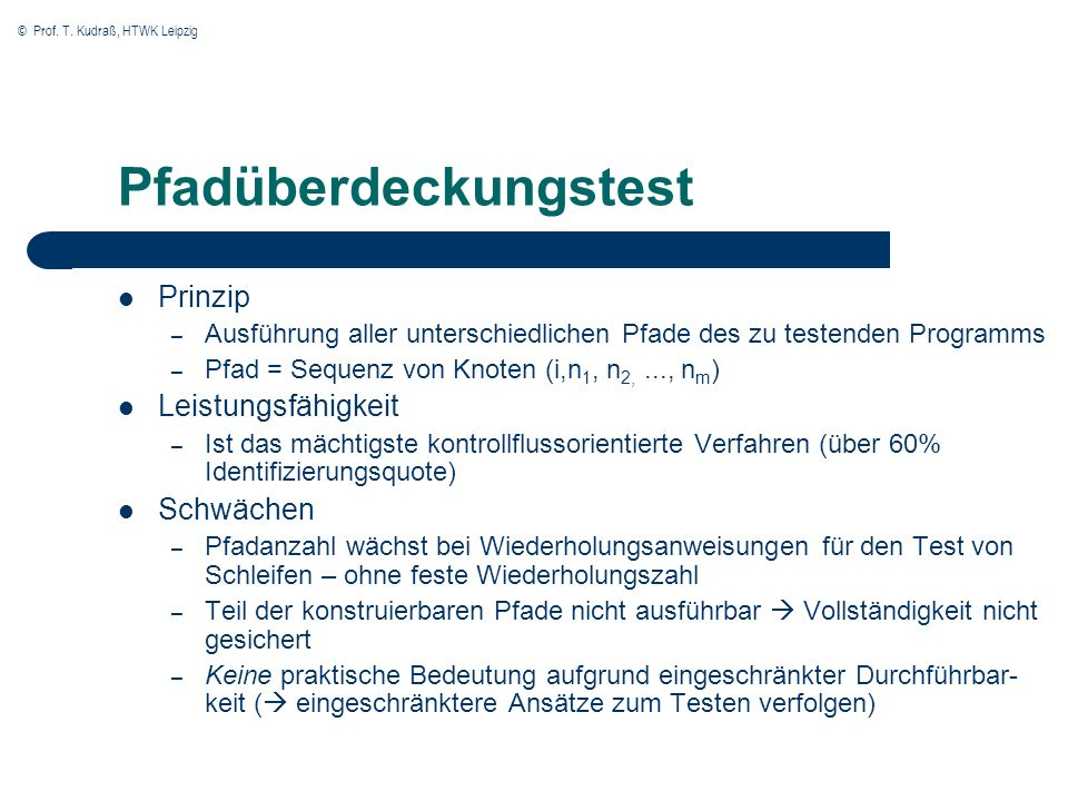 © Prof. T. Kudraß, HTWK Leipzig Pfadüberdeckungstest Prinzip – Ausführung aller unterschiedlichen Pfade des zu testenden Programms – Pfad = Sequenz vo