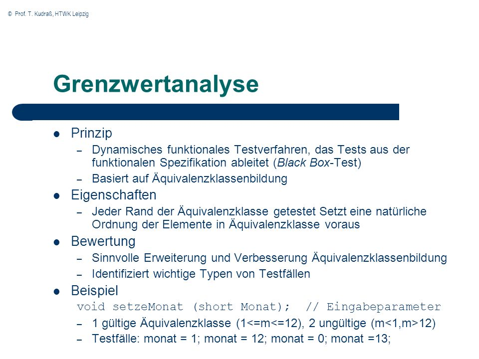 © Prof. T. Kudraß, HTWK Leipzig Grenzwertanalyse Prinzip – Dynamisches funktionales Testverfahren, das Tests aus der funktionalen Spezifikation ableit