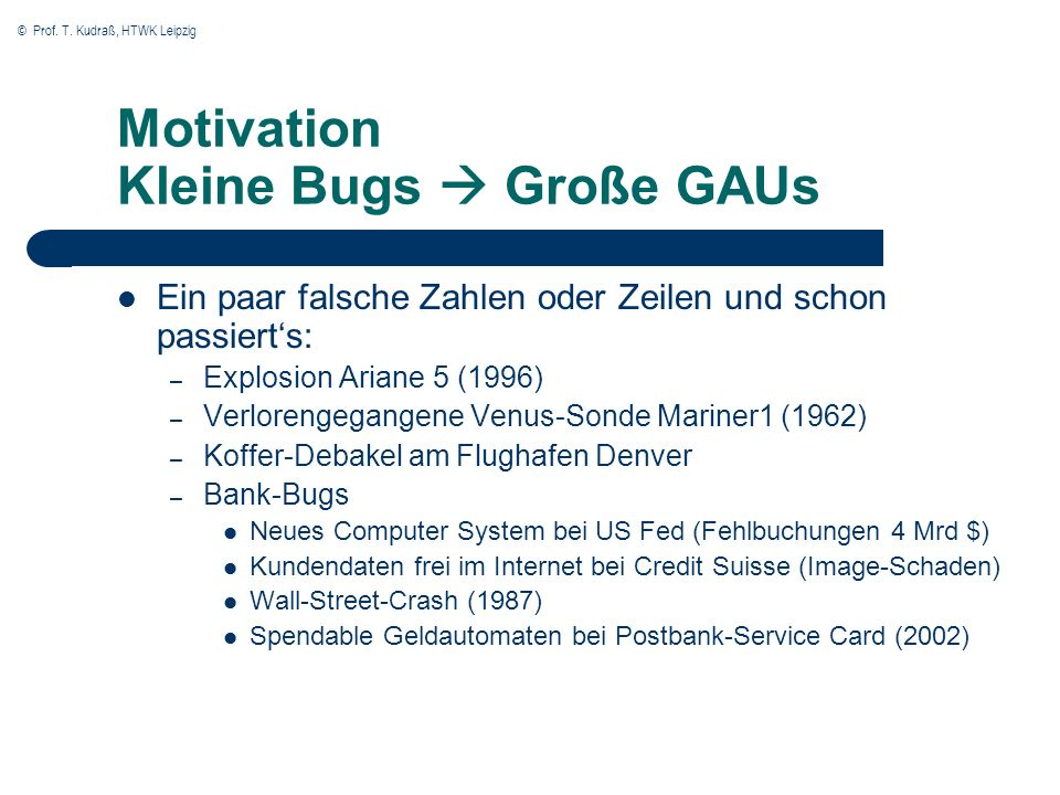 © Prof. T. Kudraß, HTWK Leipzig Motivation Kleine Bugs Große GAUs Ein paar falsche Zahlen oder Zeilen und schon passierts: – Explosion Ariane 5 (1996)