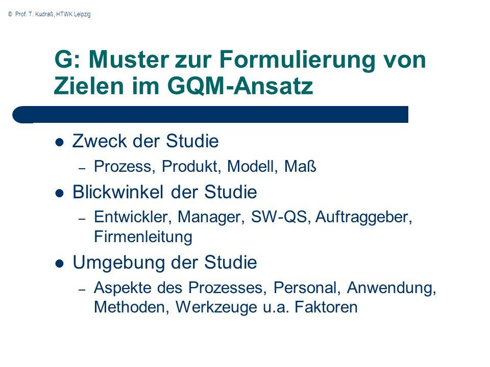 © Prof. T. Kudraß, HTWK Leipzig G: Muster zur Formulierung von Zielen im GQM-Ansatz Zweck der Studie – Prozess, Produkt, Modell, Maß Blickwinkel der S