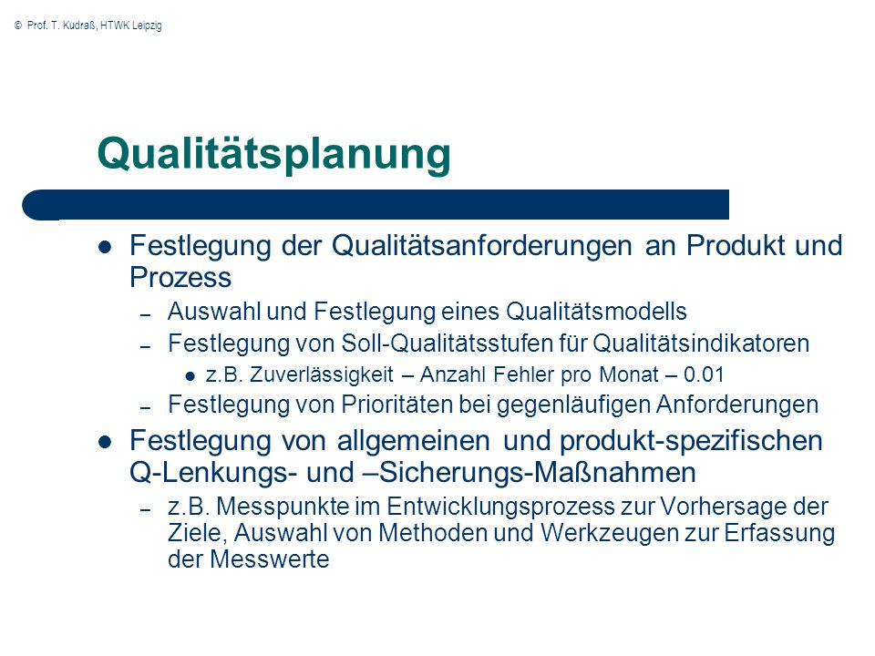 © Prof. T. Kudraß, HTWK Leipzig Qualitätsplanung Festlegung der Qualitätsanforderungen an Produkt und Prozess – Auswahl und Festlegung eines Qualitäts