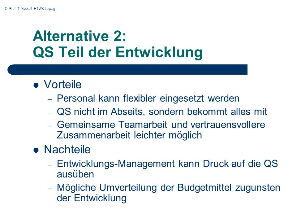 © Prof. T. Kudraß, HTWK Leipzig Alternative 2: QS Teil der Entwicklung Vorteile – Personal kann flexibler eingesetzt werden – QS nicht im Abseits, son