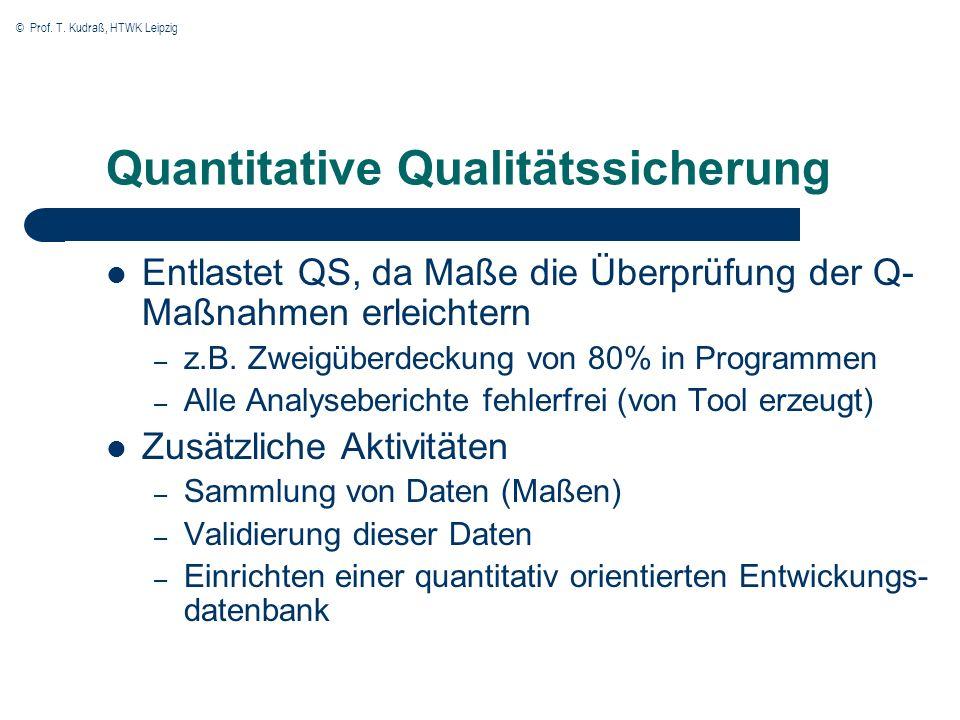 © Prof. T. Kudraß, HTWK Leipzig Quantitative Qualitätssicherung Entlastet QS, da Maße die Überprüfung der Q- Maßnahmen erleichtern – z.B. Zweigüberdec