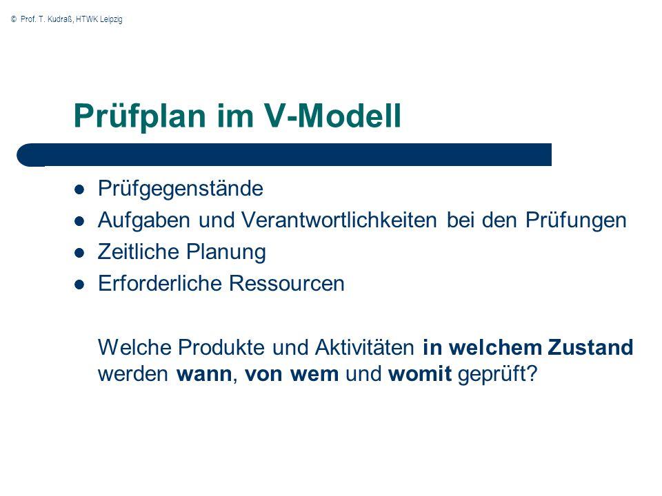 © Prof. T. Kudraß, HTWK Leipzig Prüfplan im V-Modell Prüfgegenstände Aufgaben und Verantwortlichkeiten bei den Prüfungen Zeitliche Planung Erforderlic