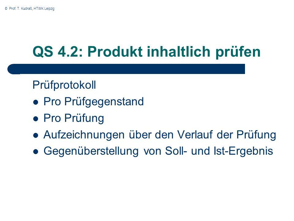 © Prof. T. Kudraß, HTWK Leipzig QS 4.2: Produkt inhaltlich prüfen Prüfprotokoll Pro Prüfgegenstand Pro Prüfung Aufzeichnungen über den Verlauf der Prü
