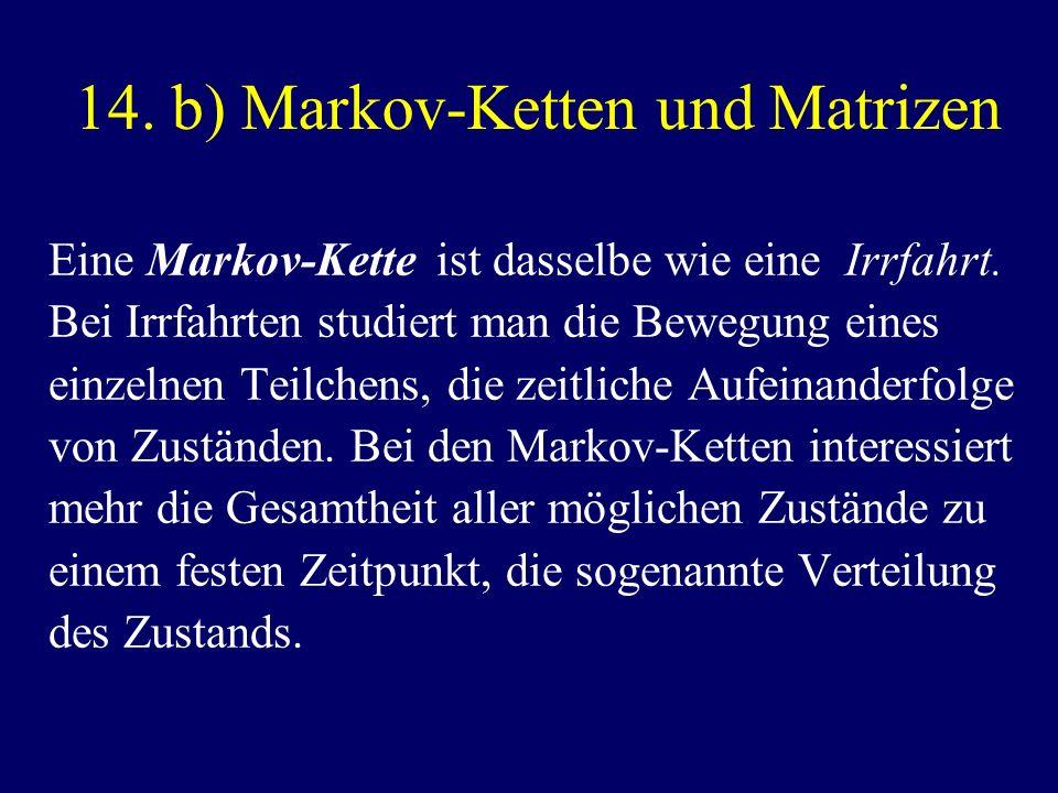 14. b) Markov-Ketten und Matrizen Eine Markov-Kette ist dasselbe wie eine Irrfahrt. Bei Irrfahrten studiert man die Bewegung eines einzelnen Teilchens