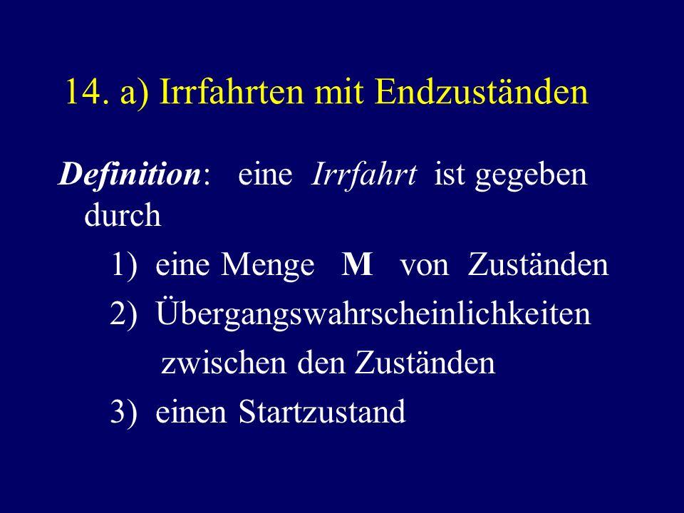 14. a) Irrfahrten mit Endzuständen Definition: eine Irrfahrt ist gegeben durch 1) eine Menge M von Zuständen 2) Übergangswahrscheinlichkeiten zwischen