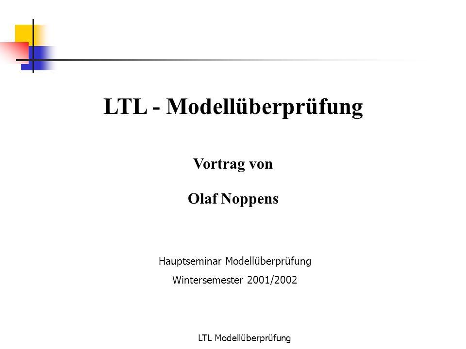 LTL Modellüberprüfung LTL - Modellüberprüfung Vortrag von Olaf Noppens Hauptseminar Modellüberprüfung Wintersemester 2001/2002