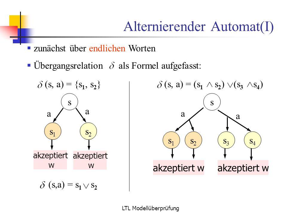 LTL Modellüberprüfung Alternierender Automat(I) zunächst über endlichen Worten Übergangsrelation als Formel aufgefasst: (s, a) = (s 1 s 2 ) (s 3 s 4 )