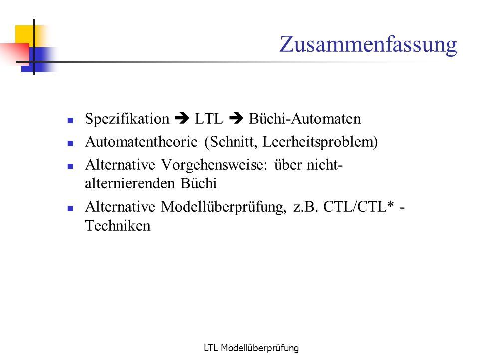 LTL Modellüberprüfung Zusammenfassung Spezifikation LTL Büchi-Automaten Automatentheorie (Schnitt, Leerheitsproblem) Alternative Vorgehensweise: über