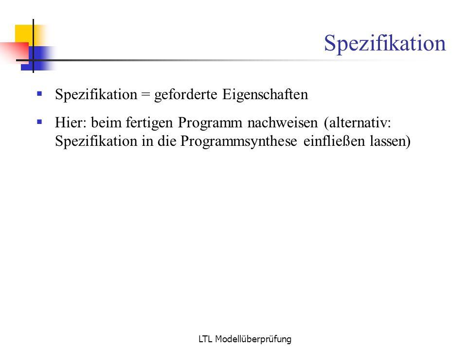 LTL Modellüberprüfung Spezifikation Spezifikation = geforderte Eigenschaften Hier: beim fertigen Programm nachweisen (alternativ: Spezifikation in die