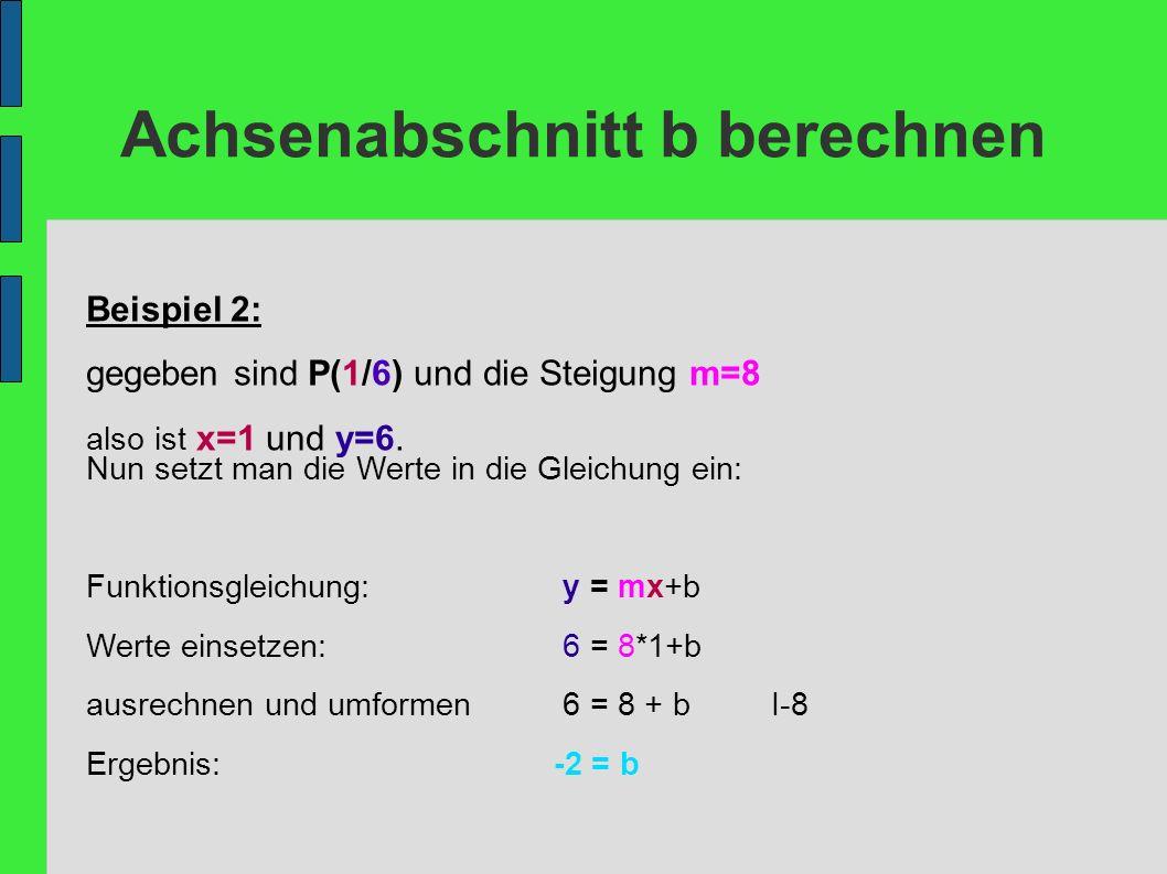 Achsenabschnitt b berechnen Beispiel 2: gegeben sind P(1/6) und die Steigung m=8 also ist x=1 und y=6. Nun setzt man die Werte in die Gleichung ein: F