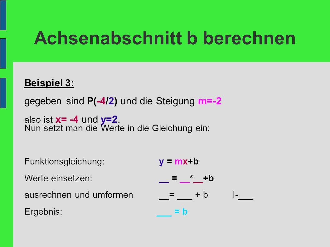 Achsenabschnitt b berechnen Beispiel 3: gegeben sind P(-4/2) und die Steigung m=-2 also ist x= -4 und y=2. Nun setzt man die Werte in die Gleichung ei
