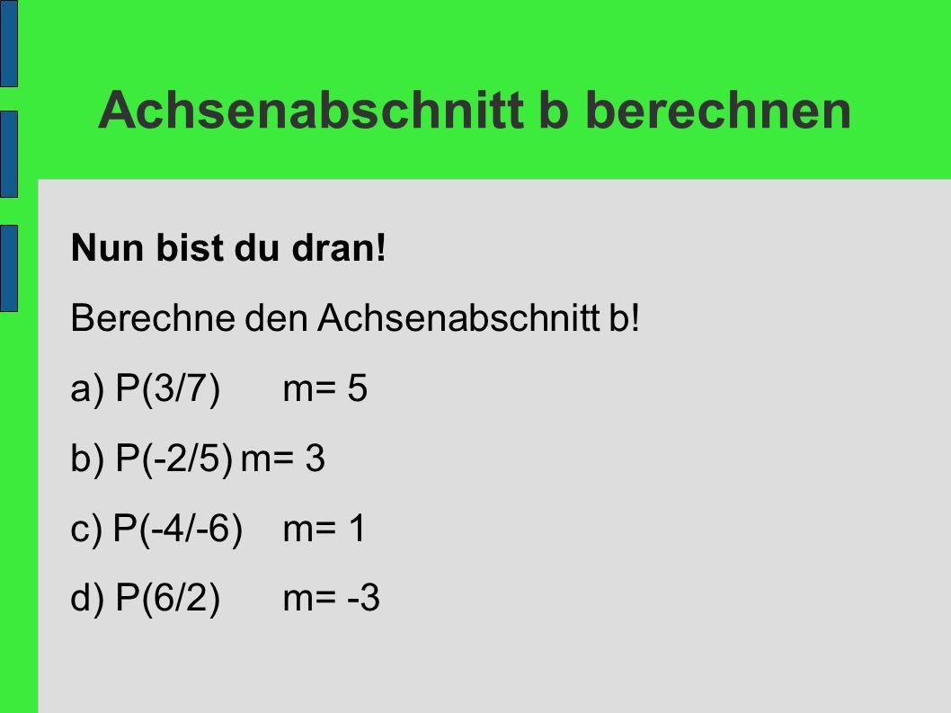 Achsenabschnitt b berechnen Nun bist du dran! Berechne den Achsenabschnitt b! a) P(3/7)m= 5 b) P(-2/5)m= 3 c) P(-4/-6)m= 1 d) P(6/2)m= -3