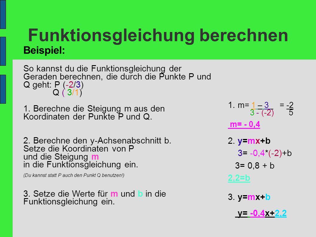 Funktionsgleichung berechnen Beispiel: So kannst du die Funktionsgleichung der Geraden berechnen, die durch die Punkte P und Q geht: P (-2/3) Q ( 3/1)