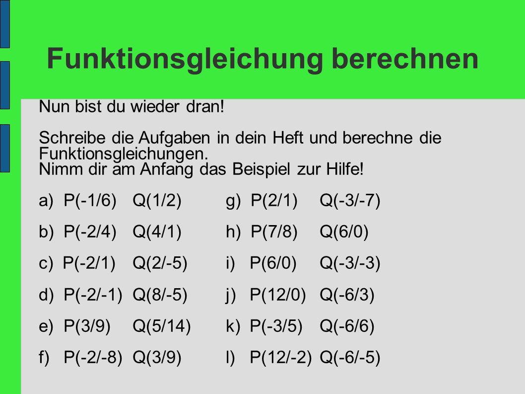 Funktionsgleichung berechnen Nun bist du wieder dran! Schreibe die Aufgaben in dein Heft und berechne die Funktionsgleichungen. Nimm dir am Anfang das