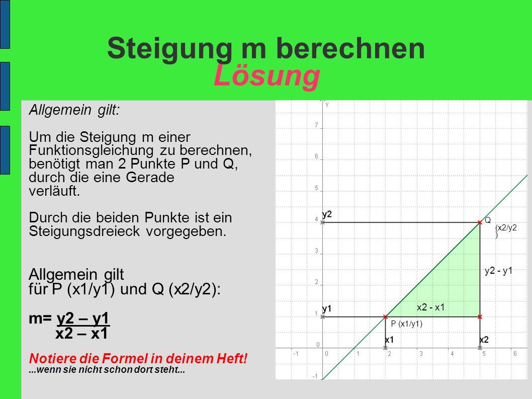 Steigung m berechnen Übung Berechne die Steigung: a) P(1/2)Q(5/4) b) P(2/0)Q(4/3) c) P(-4/-9)Q(0/0) d) P(2/6)Q(4/3) e) P(1/7)Q(5/2) f) P(-2/5)Q(2/-4) Tipp: Wenn du dir unsicher bist, dann nehme dir die Beispiele zur Hilfe und markiere die Koordinaten mit Farben!