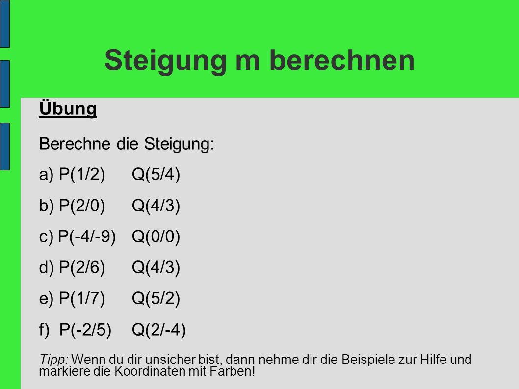 Steigung m berechnen Übung Berechne die Steigung: a) P(1/2)Q(5/4) b) P(2/0)Q(4/3) c) P(-4/-9)Q(0/0) d) P(2/6)Q(4/3) e) P(1/7)Q(5/2) f) P(-2/5)Q(2/-4)