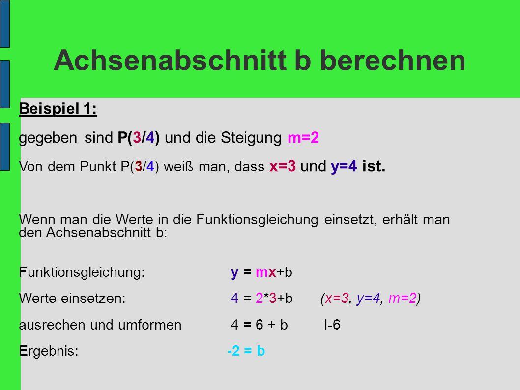 Achsenabschnitt b berechnen Beispiel 1: gegeben sind P(3/4) und die Steigung m=2 Von dem Punkt P(3/4) weiß man, dass x=3 und y=4 ist. Wenn man die Wer