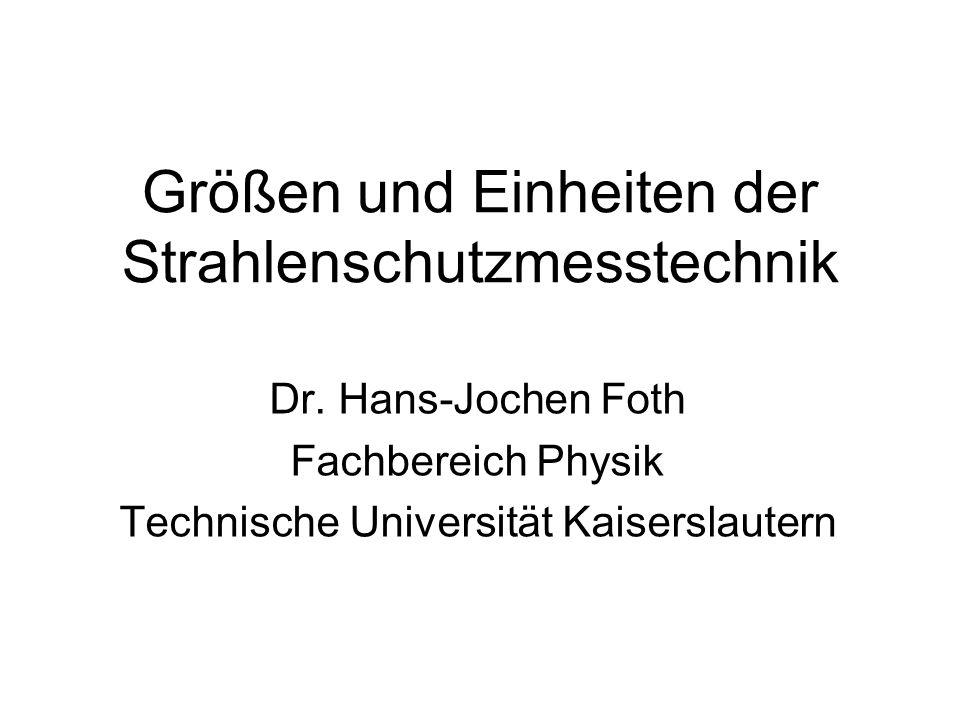 Größen und Einheiten der Strahlenschutzmesstechnik Dr. Hans-Jochen Foth Fachbereich Physik Technische Universität Kaiserslautern