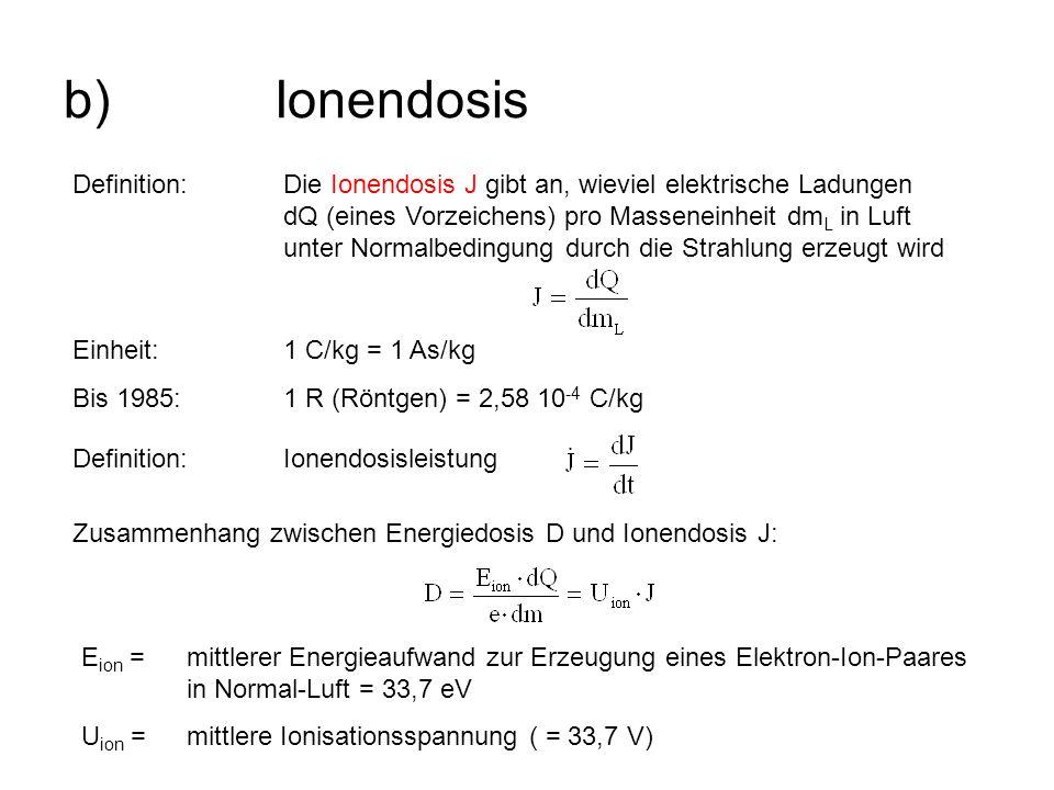 b)Ionendosis Definition:Die Ionendosis J gibt an, wieviel elektrische Ladungen dQ (eines Vorzeichens) pro Masseneinheit dm L in Luft unter Normalbedin