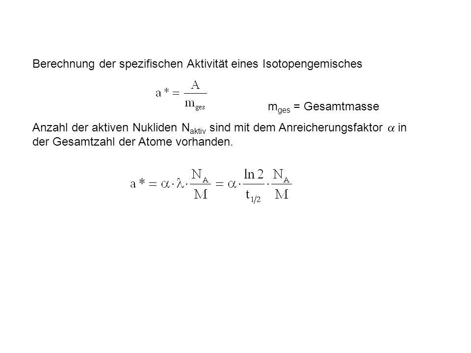 Berechnung der spezifischen Aktivität eines Isotopengemisches m ges = Gesamtmasse Anzahl der aktiven Nukliden N aktiv sind mit dem Anreicherungsfaktor