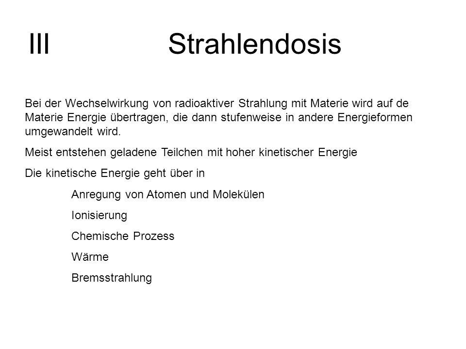 IIIStrahlendosis Bei der Wechselwirkung von radioaktiver Strahlung mit Materie wird auf de Materie Energie übertragen, die dann stufenweise in andere
