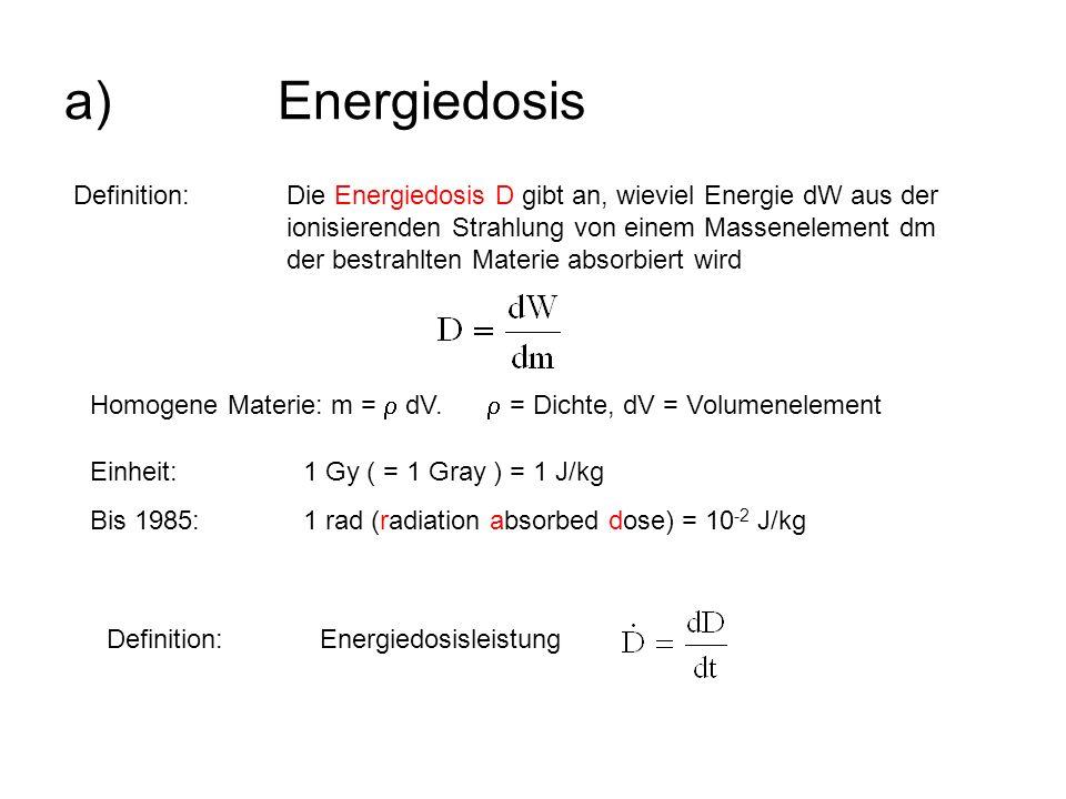 a)Energiedosis Definition:Die Energiedosis D gibt an, wieviel Energie dW aus der ionisierenden Strahlung von einem Massenelement dm der bestrahlten Ma