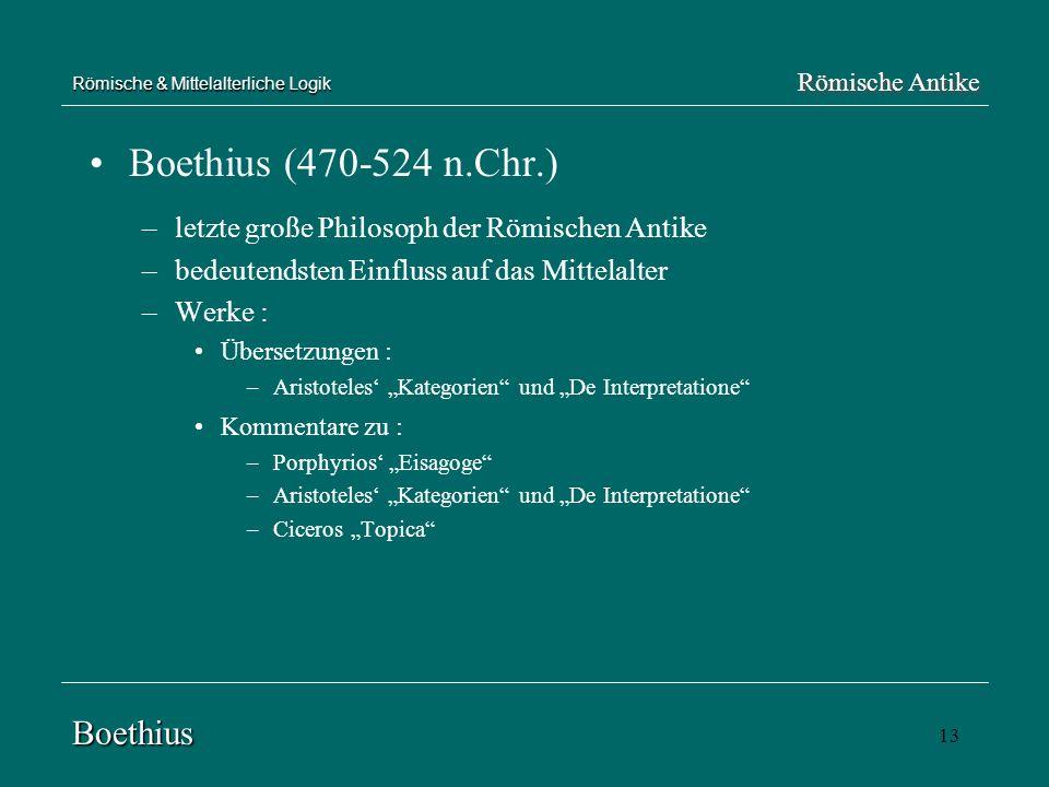 13 Römische & Mittelalterliche Logik Boethius (470-524 n.Chr.) –letzte große Philosoph der Römischen Antike –bedeutendsten Einfluss auf das Mittelalte